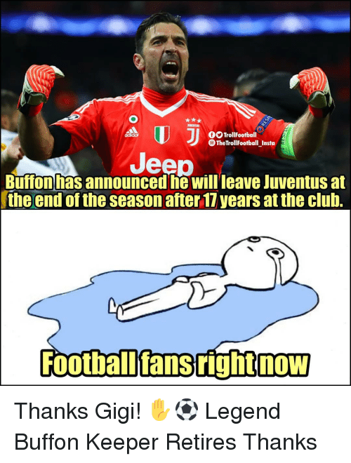 Club, Memes, and Jeep: OTrollFootball  The TrollFootball Insta  Jeep  Buffon has announced he Willleave Juventus at  the end of the season after 17 years at the club.  Football'fans right now Thanks Gigi! ✋⚽️ Legend Buffon Keeper Retires Thanks