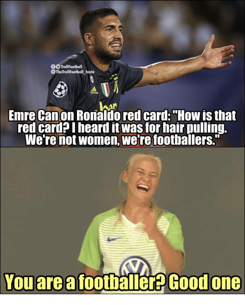 "red card: OTrollFootball  TheTrollFootball Instu  aditos  Emre Canon Ronaldo red card:""How is that  red card?Iheard it was for hair pulling.  We're not women, we're foothallers.""  Youarea footbäller  Good one"