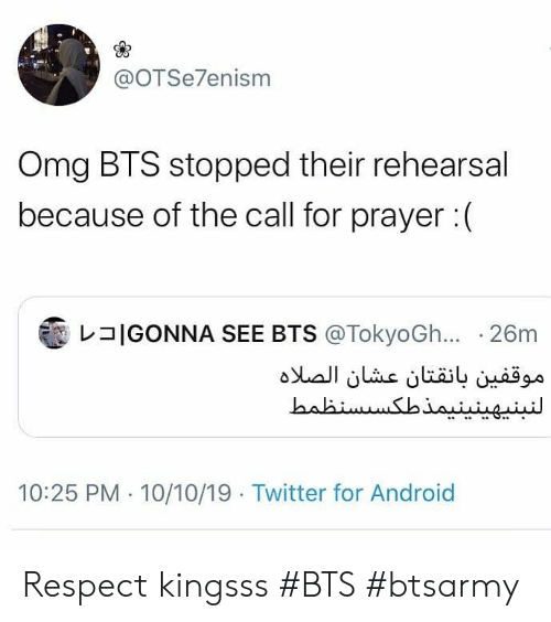 BTS: @OTSe7enism  Omg BTS stopped their rehearsal  because of the call for prayer:  IGONNA SEE BTS @TokyoGh... 26m  موقفين بانقتان عشان الصلاه  النبنپهینینیمذطکس سنظمط  10:25 PM 10/10/19 Twitter for Android Respect kingsss #BTS #btsarmy