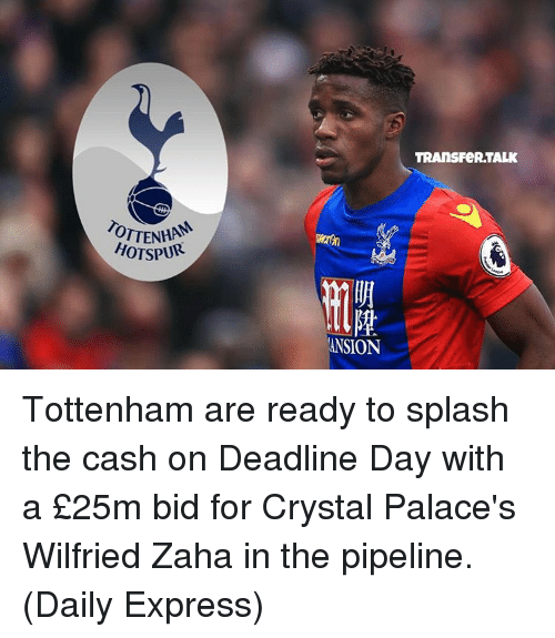 Pipeliner: OTTENHA  HOTSPUR  ANSION  TRANS FeRTALK Tottenham are ready to splash the cash on Deadline Day with a £25m bid for Crystal Palace's Wilfried Zaha in the pipeline. (Daily Express)