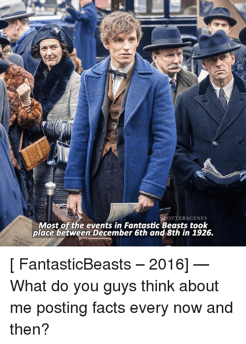 fantastic beasts: OTTERSCENES  Most of the events in Fantastic Beasts took  place between December 6th and 8th in 1926. [ FantasticBeasts – 2016] — What do you guys think about me posting facts every now and then?
