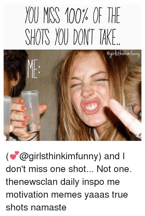 Motivational Memes: )OU MISS 100% OF THE  SHOTS IOU DONT TAKE  @girbthinkimfmy (💕@girlsthinkimfunny) and I don't miss one shot... Not one. thenewsclan daily inspo me motivation memes yaaas true shots namaste