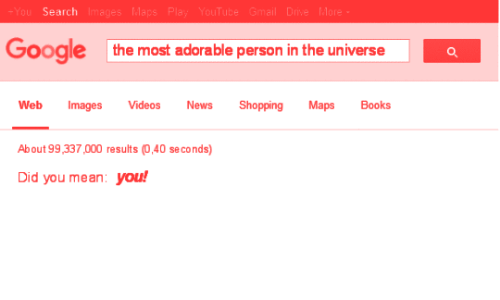 Books, Google, and News: ou Search Ima  Google  the most adorable person in the universe  Web Images Videos News Shopping Maps Books  About 99,337,000 results (0,40 se conds)  Did you mean: you!