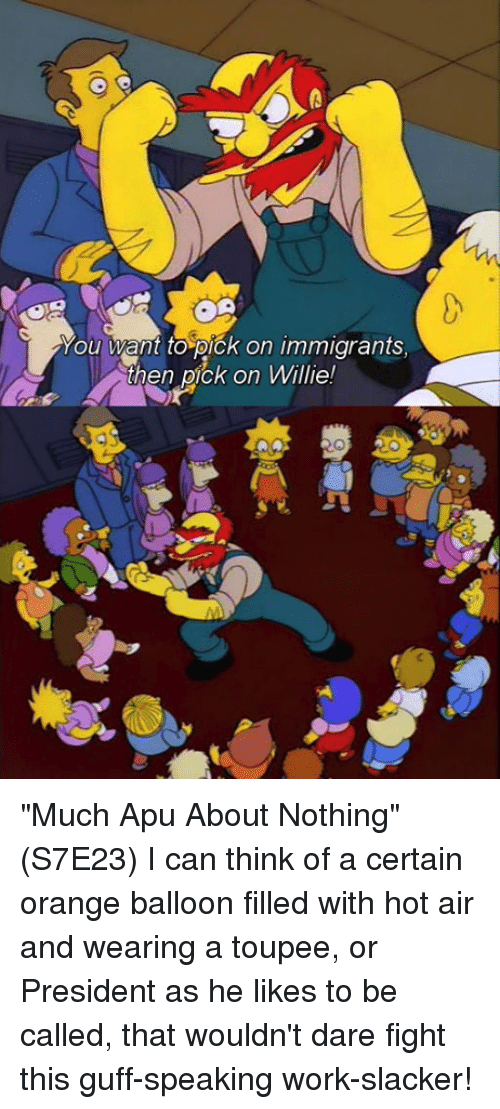 """willies: ou want to pick on immigrants  then pick on Willie! """"Much Apu About Nothing"""" (S7E23)  I can think of a certain orange balloon filled with hot air and wearing a toupee, or President as he likes to be called, that wouldn't dare fight this guff-speaking work-slacker!"""