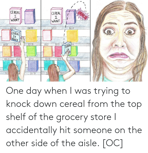 Shelf: OUGN  CEREAL  CEREAL  WANT  WANT  CEREAL  IN  REACH  CEREAL  IN  G22 One day when I was trying to knock down cereal from the top shelf of the grocery store I accidentally hit someone on the other side of the aisle. [OC]