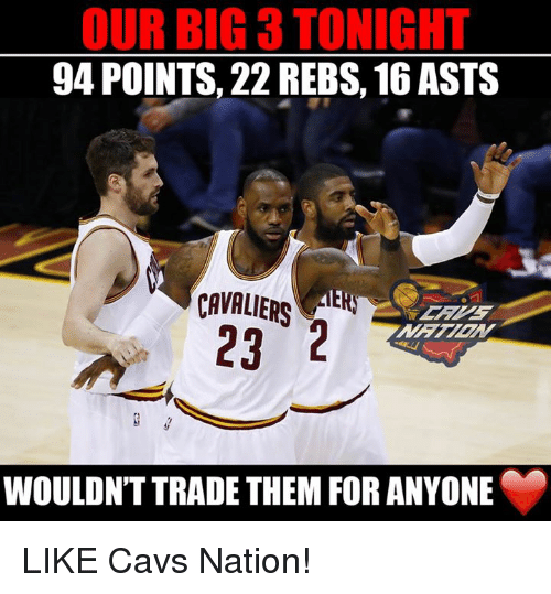 aer: OUR BIG 3 TONIGHT  94 POINTS, 22 REBS, 16 ASTS  CAVALIERS  AER  23 2  WOULDNT TRADE THEM FOR ANYONE LIKE Cavs Nation!
