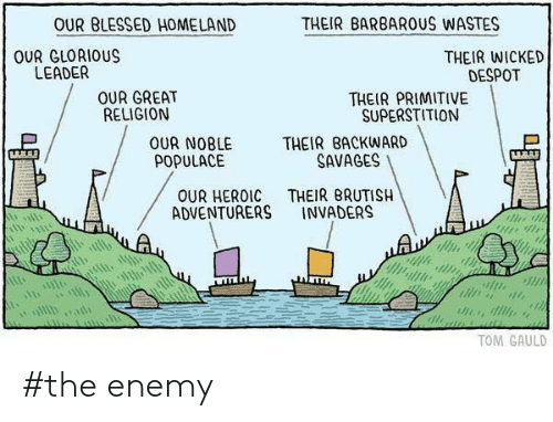 savages: OUR BLESSED HOMELAND  THEIR BARBARUS WASTES  OUR GLORIOUS  LEADER  THEIR WICKED  DESPOT  OUR GREAT  RELIGION  THEIR PRIMITIVE  SUPERSTITION  THEIR BACKWARD  SAVAGES  OUR NOBLE  POPULACE  THEIR BRUTISH  INVADERS  OUR HEROIC  ADVENTURERS  TOM GAULD #the enemy