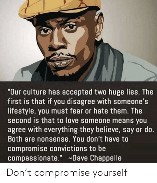 """Dave Chappelle: """"Our culture has accepted two huge lies. The  first is that if you disagree with someone's  lifestyle, you must fear or hate them. The  second is that to love someone means you  agree with everything they believe, say or do.  Both are nonsense. You don't have to  compromise convictions to be  compassionate."""" Dave Chappelle Don't compromise yourself"""