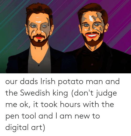 Potato: our dads Irish potato man and the Swedish king (don't judge me ok, it took hours with the pen tool and I am new to digital art)