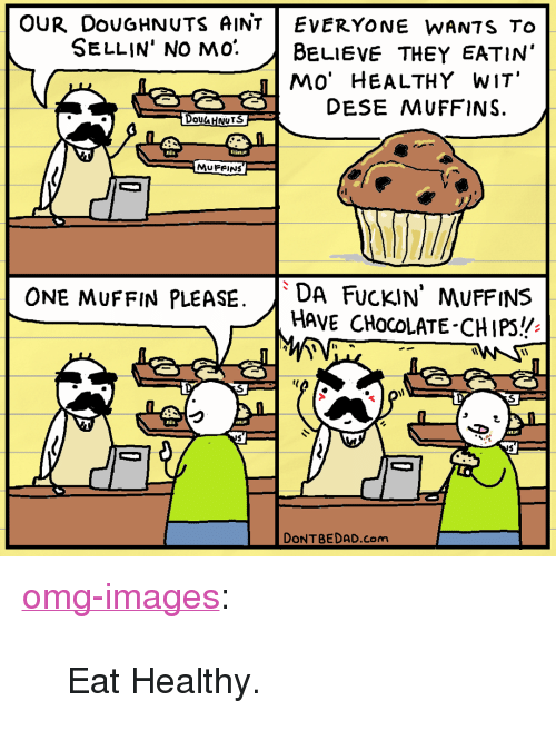 "Omg, Tumblr, and Blog: OUR DouGHNUTS AINTEvErYONE WANTS To  SELLIN' NO mo. BeLIEVE THEY EATIN'  MO' HEALTHY WIT  DESE MUFFINS.  S  Dou HNurS  MUFRINS  ONE MUFFIN PLEASE.DA FucKIN' MUFFINS  HAVE CHocOLATE-CHIPS!  DONTBEDAD.com <p><a href=""https://omg-images.tumblr.com/post/165083033352/eat-healthy"" class=""tumblr_blog"">omg-images</a>:</p>  <blockquote><p>Eat Healthy.</p></blockquote>"