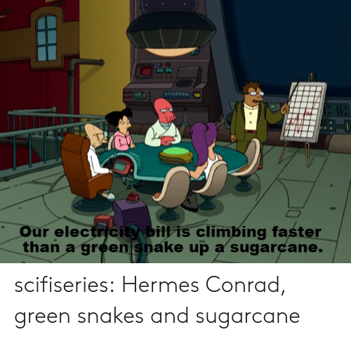 Climbing, Tumblr, and Blog: Our electricie bil is climBing faster  than a green snake up a sugarcane. scifiseries:  Hermes Conrad, green snakes and sugarcane