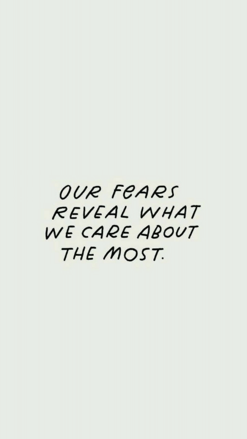 What,  Care, and Reveal: OUR FeARS  REVEAL WHAT  WE CARE ABOUT  THE MOST