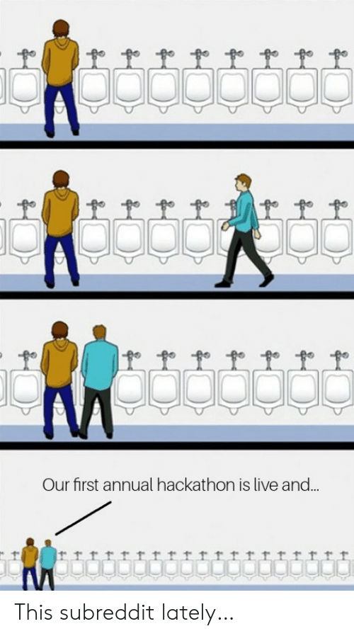Live, First, and This: Our first annual hackathon is live and..  trrrrrrrttrttrrrrrf This subreddit lately…