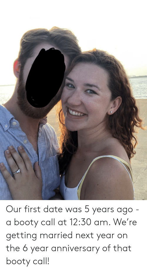 first date: Our first date was 5 years ago - a booty call at 12:30 am. We're getting married next year on the 6 year anniversary of that booty call!