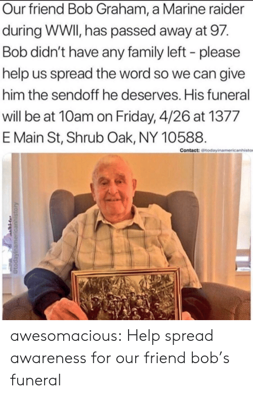 Graham: Our friend Bob Graham, a Marine raider  during WWI, has passed away at 97.  Bob didn't have any family left - please  help us spread the word so we can give  him the sendoff he deserves. His funeral  will be at 10am on Friday, 4/26 at 1377  E Main St, Shrub Oak, NY 10588.  Contact: todayinamericanhisto awesomacious:  Help spread awareness for our friend bob's funeral