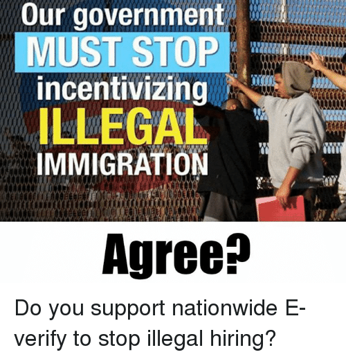 Memes, Nationwide, and Immigration: Our government  MUST STOP  incentivizing  ILLEGAL  IMMIGRATION  Agree? Do you support nationwide E-verify to stop illegal hiring?