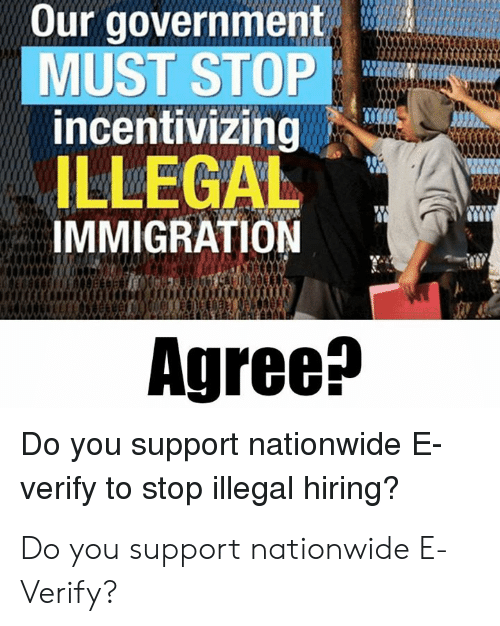 Nationwide: Our government  MUST STOP  incentivizing  ILLEGAL  IMMIGRATION  Agree^  Do you support nationwide E  verify to stop illegal hiring? Do you support nationwide E-Verify?