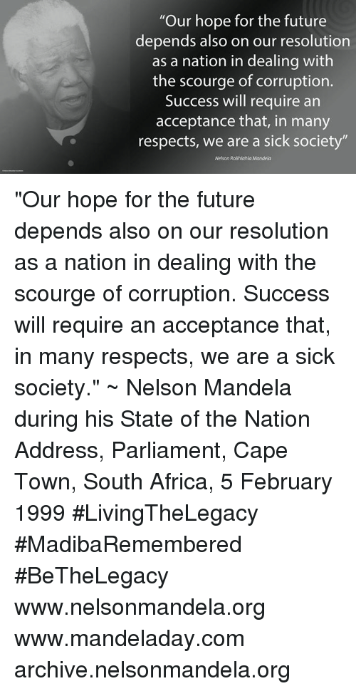"""scourge: """"Our hope for the future  depends also on our resolution  as a nation in dealing with  the scourge of corruption.  Success will require an  acceptance that, in many  respects, we are a sick society""""  Nelson Rolihlahla Mandela """"Our hope for the future depends also on our resolution as a nation in dealing with the scourge of corruption. Success will require an acceptance that, in many respects, we are a sick society."""" ~ Nelson Mandela during his State of the Nation Address, Parliament, Cape Town, South Africa, 5 February 1999 #LivingTheLegacy #MadibaRemembered #BeTheLegacy   www.nelsonmandela.org www.mandeladay.com archive.nelsonmandela.org"""