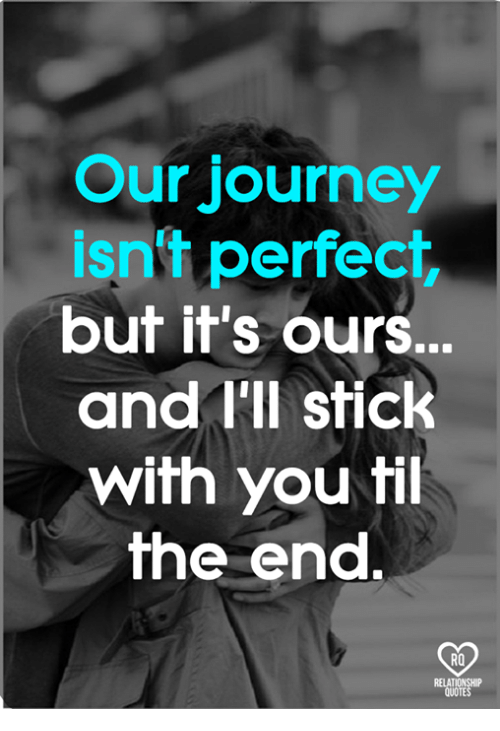Relatible: Our journey  isn't perfect  but it's ours.  and I'll stick  with you fil  he end.  RO  RELAT  QUOTE