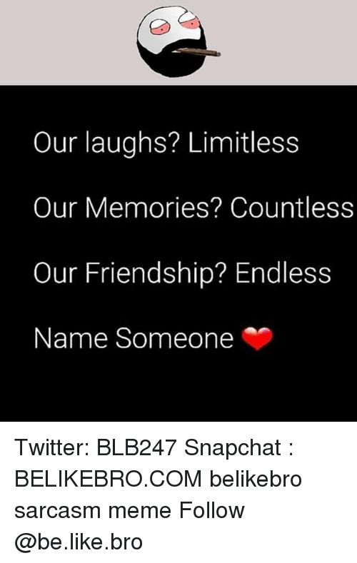 Be Like, Meme, and Memes: Our laughs? Limitless  Our Memories? Countless  Our Friendship? Endless  Name Someone Twitter: BLB247 Snapchat : BELIKEBRO.COM belikebro sarcasm meme Follow @be.like.bro