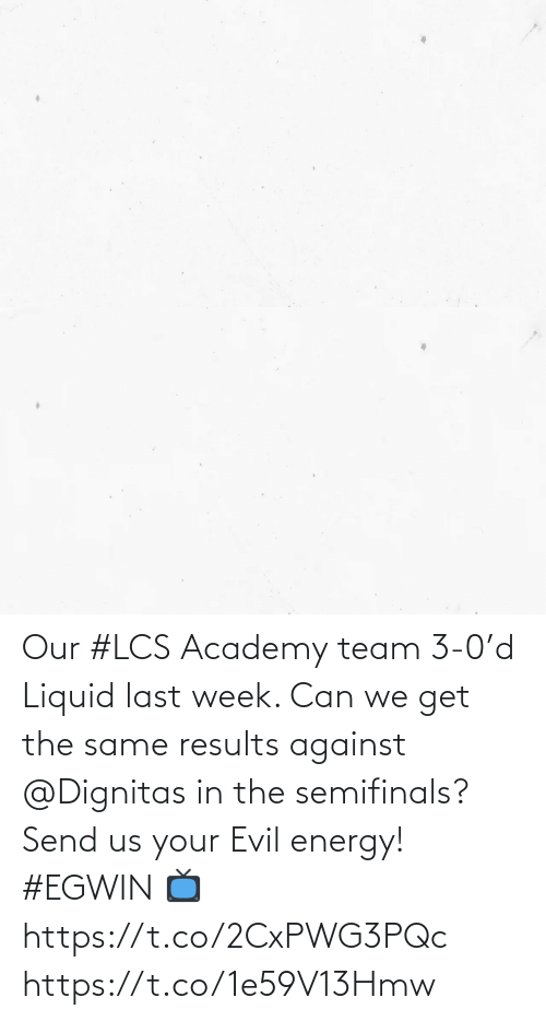 3 0: Our #LCS Academy team 3-0'd Liquid last week. Can we get the same results against @Dignitas in the semifinals?   Send us your Evil energy! #EGWIN  📺 https://t.co/2CxPWG3PQc https://t.co/1e59V13Hmw