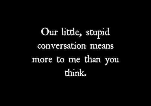 Means, Think, and You: Our little, stupid  conversation means  more to me than you  think.