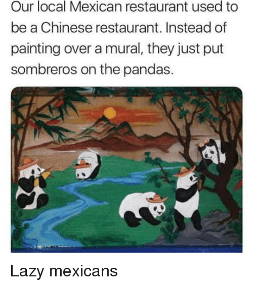 pandas: Our local Mexican restaurant used to  be a Chinese restaurant. Instead of  painting over a mural, they just put  sombreros on the pandas. Lazy mexicans