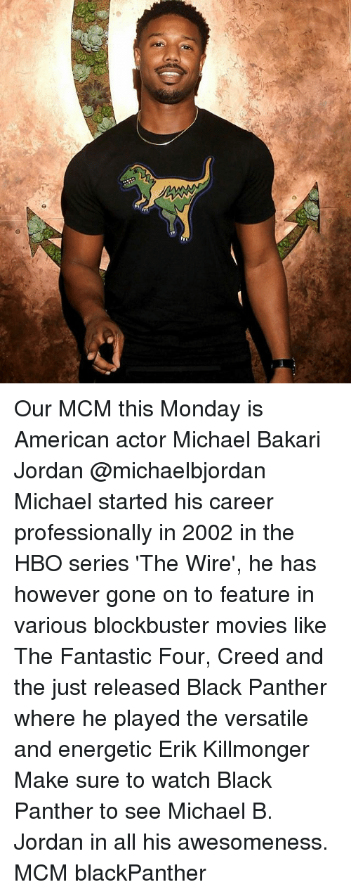 Awesomeness: Our MCM this Monday is American actor Michael Bakari Jordan @michaelbjordan Michael started his career professionally in 2002 in the HBO series 'The Wire', he has however gone on to feature in various blockbuster movies like The Fantastic Four, Creed and the just released Black Panther where he played the versatile and energetic Erik Killmonger Make sure to watch Black Panther to see Michael B. Jordan in all his awesomeness. MCM blackPanther