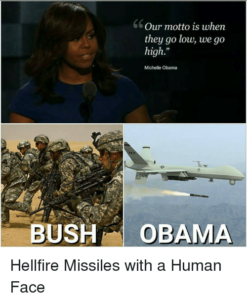 When They Go Low We Go High: Our motto is when  they go low, we go  high  Michelle Obama  oo  BUSH  OBAMA Hellfire Missiles with a Human Face