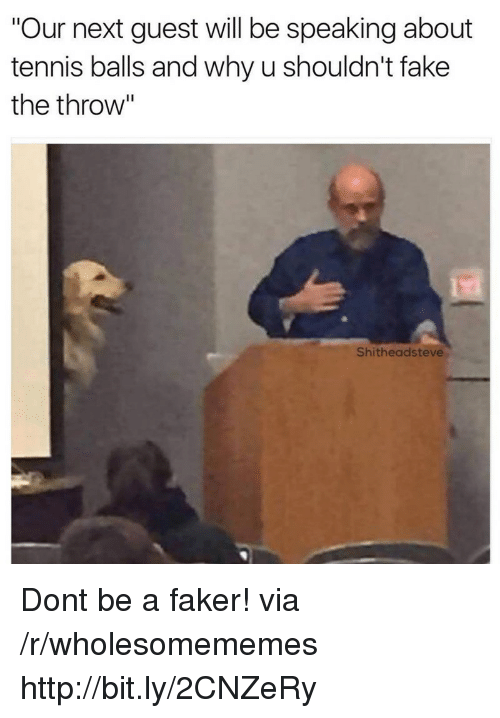 "Fake, Http, and Quest: ""Our next quest will be speaking about  tennis balls and why u shouldn't fake  the throw'""  Shitheadsteve Dont be a faker! via /r/wholesomememes http://bit.ly/2CNZeRy"