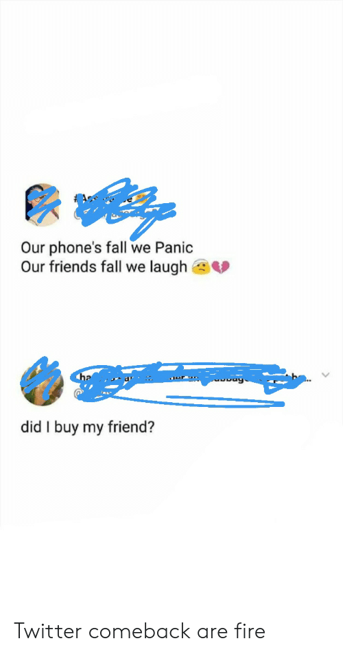 Fall, Fire, and Friends: Our phone's fall we Panic  Our friends fall we laugh  ha  did I buy my friend? Twitter comeback are fire