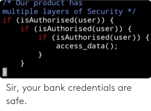 Access, Bank, and Layers: Our product has  multiple layers of Security /  if (isAuthorised(user) ) {  if (isAuthorised (user) ) {  if (isAuthorised(user) ) {  access_data();  }  } Sir, your bank credentials are safe.