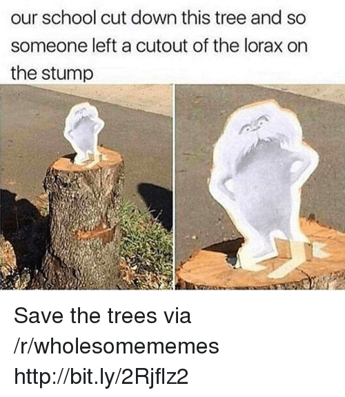 lorax: our school cut down this tree and so  someone left a cutout of the lorax on  the stump Save the trees via /r/wholesomememes http://bit.ly/2Rjflz2