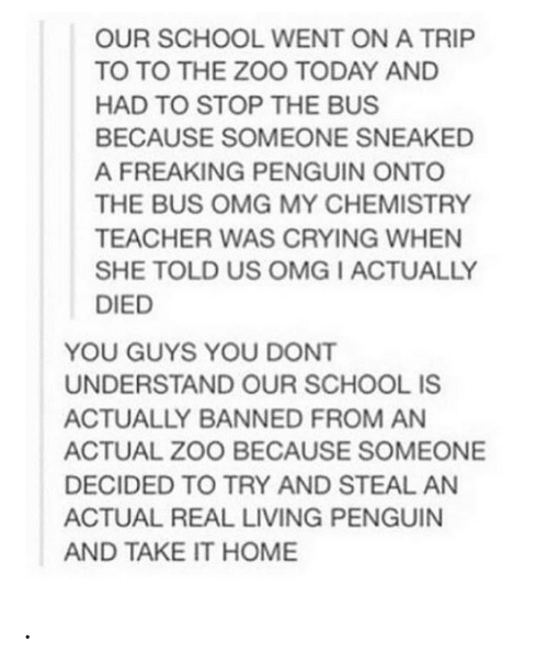 chemistry: OUR SCHOOL WENT ON A TRIP  TO TO THE ZOO TODAY AND  HAD TO STOP THE BUS  BECAUSE SOMEONE SNEAKED  A FREAKING PENGUIN ONTO  THE BUS OMG MY CHEMISTRY  TEACHER WAS CRYING WHEN  SHE TOLD US OMG I ACTUALLY  DIED  YOU GUYS YOU DONT  UNDERSTAND OUR SCHOOL IS  ACTUALLY BANNED FROM AN  ACTUAL ZOO BECAUSE SOMEONE  DECIDED TO TRY AND STEAL AN  ACTUAL REAL LIVING PENGUIN  AND TAKE IT HOME .