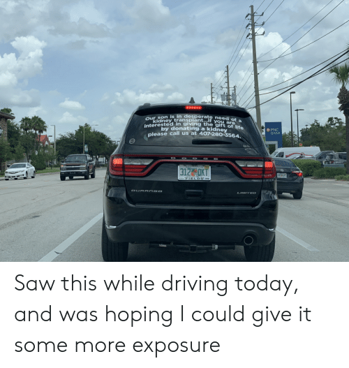 Desperate, Driving, and Saw: Our son is in desperate need of a  kidney transplant...If you are  interested in giving the gift of lie  by donating a kidney  please call us at 407-280-3564  PNC  BANK  OFLLORITACOM  312 aKT  ENSS4  FIELDS Jeep  DURANGO  LIMITED  UHAUL Saw this while driving today, and was hoping I could give it some more exposure