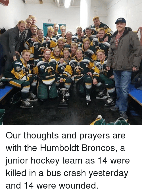 junior hockey: Our thoughts and prayers are with the Humboldt Broncos, a junior hockey team as 14 were killed in a bus crash yesterday and 14 were wounded.