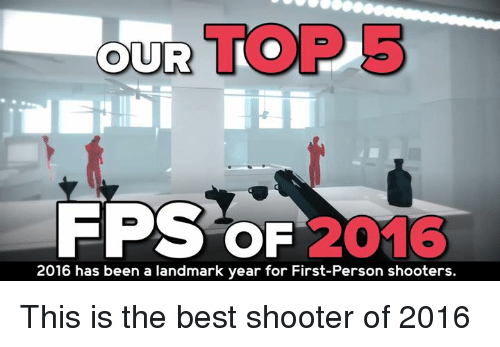 Memes, Shooters, and 🤖: OUR TO  FPS OF  2016  2016 has been a landmark year for First-Person shooters. This is the best shooter of 2016