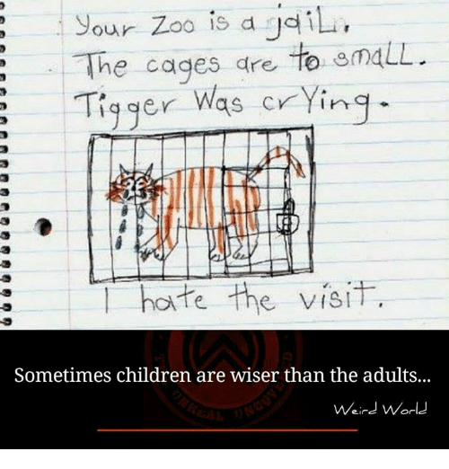Tiggered: our Zoo is d gail  The cages are  to gmaLL.  Tigger was crying  hate the visit  Sometimes children are wiser than the adults...  Weird World