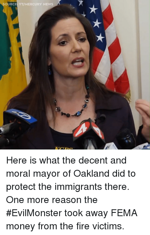 Fire, Money, and News: OURCE YT/MERCURY NEWS Here is what the decent and moral mayor of Oakland did to protect the immigrants there. One more reason the #EvilMonster took away FEMA money from the fire victims.