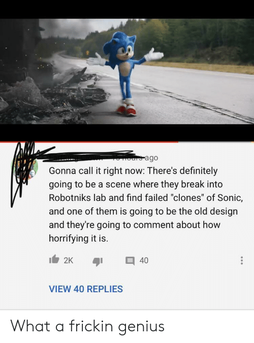 """Lab: ours ago  Gonna call it right now: There's definitely  going to be a scene where they break into  Robotniks lab and find failed """"clones"""" of Sonic,  and one of them is going to be the old design  and they're going to comment about how  horrifying it is.  2K  40  VIEW 40 REPLIES What a frickin genius"""