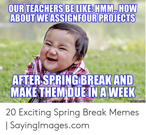 Funny Spring Memes: OURTEACHERS BELIKERHMM HOW  ABOUT WE ASSIGNFOUR PROJECTS  AFTERSPRINGBREAK AND  MAKE THEMDUEİN A WEEK 20 Exciting Spring Break Memes | SayingImages.com