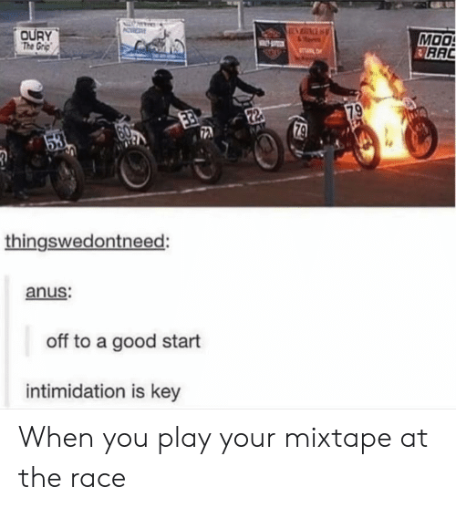 Mixtape: OURY  The Grp  MOO  RAC  TL  79  22  79  53  thingswedontneed:  anus:  off to a good start  intimidation is key When you play your mixtape at the race