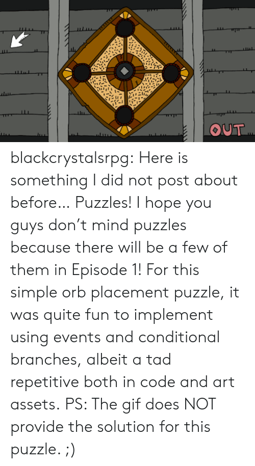 placement: OUT blackcrystalsrpg: Here is something I did not post about before… Puzzles!  I hope you guys don't mind puzzles because there will be a few of them in Episode 1! For this simple orb placement puzzle, it was quite fun to implement using events and conditional branches, albeit a tad repetitive both in code and art assets. PS: The gif does NOT provide the solution for this puzzle. ;)