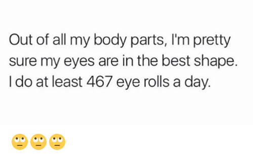 Eyes Rolling: Out of all my body parts, l'm pretty  sure my eyes are in the best shape.  I do at least 467 eye rolls a day. 🙄🙄🙄