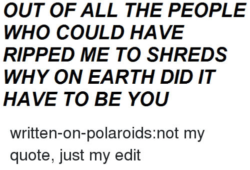 Tumblr, Blog, and Earth: OUT OF ALL THE PEOPLE  WHO COULD HAVE  RIPPED ME TO SHREDS  WHY ON EARTH DID IT  HAVE TO BE YOU written-on-polaroids:not my quote, just my edit