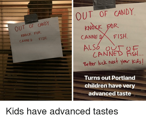 Canned: OUT OF CANDY  KNOCK FOR  CANNE D FISH  OUT OF CANDY  KNOSK FOR  CANNE DFISH  CANNED FİSH  Better ck nakt year Kids  Turns out Portland  children have very  advanced taste Kids have advanced tastes