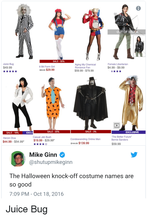 """Funny, Future, and Halloween: OUT OF STOCK  SALE-50%  Juice Bug  $49.99  8 Bit Farm Girl  $59.99 $29.99  Aging My Chemical  Romance Fan  $4.99 $9.99  $59.99 $79.99  SALE-18%  EXCL  SALE-20%  SALE-3%  EXCLUSIVE  Casual Jeb Bush  The Better Future""""  Condescending Online Man  $14409 $139.99  $44.99 - $54.99*  $19.99 $29.99*  $59.99  Mike Ginn  shutupmikeginn  The Halloween knock-off costume names are  so good  7:09 PM-Oct 18, 2016 Juice Bug"""