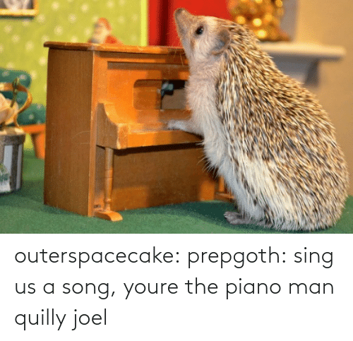 song: outerspacecake: prepgoth:  sing us a song, youre the piano man  quilly joel