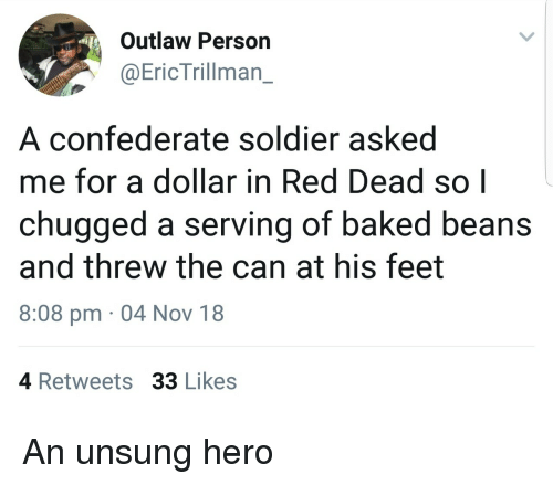 baked beans: Outlaw Person  @EricTrillman_  A confederate soldier asked  me for a dollar in Red Dead so|  chugged a serving of baked beans  and threw the can at his feet  8:08 pm 04 Nov 18  4 Retweets 33 Likes An unsung hero