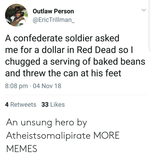 baked beans: Outlaw Person  @EricTrillman_  A confederate soldier asked  me for a dollar in Red Dead so|  chugged a serving of baked beans  and threw the can at his feet  8:08 pm 04 Nov 18  4 Retweets 33 Likes An unsung hero by Atheistsomalipirate MORE MEMES